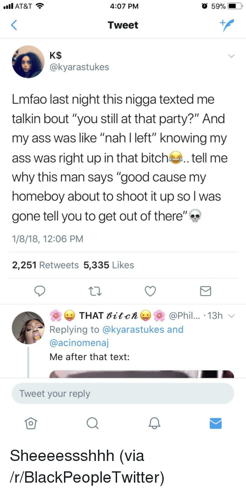 """Ass, Bitch, and Blackpeopletwitter: AT&T  4:07 PM  59%  Tweet  @kyarastukes  Lmfao last night this nigga texted me  talkin bout """"you still at that party?"""" And  my ass was like """"nah l left"""" knowing my  ass was right up in that bitch.tell me  why this man says """"good cause my  homeboy about to shoot it up so l was  gone tell you to get out of there""""  1/8/18, 12:06 PM  2,251 Retweets 5,335 Likes  THAT itch  @Phil.. .13h  Replying to @kyarastukes and  @acinomenaj  Me after that text:  Tweet your reply <p>Sheeeessshhh (via /r/BlackPeopleTwitter)</p>"""
