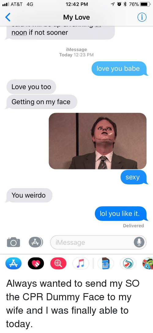 Cpr Dummy: . AT&T 4G  12:42 PM  My Love  noon if not sooner  iMessage  Today 12:23 PM  love you babe  Love you too  Getting on my face  sexy  You weirdo  lol you like it.  Delivered  iMessage  .A