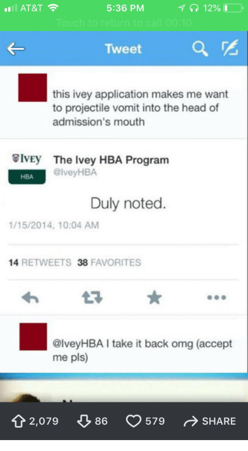 duly noted: AT&T  5:36 PM  12% 1  E-  Tweet a  this ivey application makes me want  to projectile vomit into the head of  admission's mouth  IvEy  The Ivey HBA Program  @lveyHBA  HBA  Duly noted.  /15/2014, 10:04 AM  14 RETWEETS 38 FAVORITES  わ  @lveyHBA I take it back omg (accept  me pls)  t2,079 86  579 SHARE