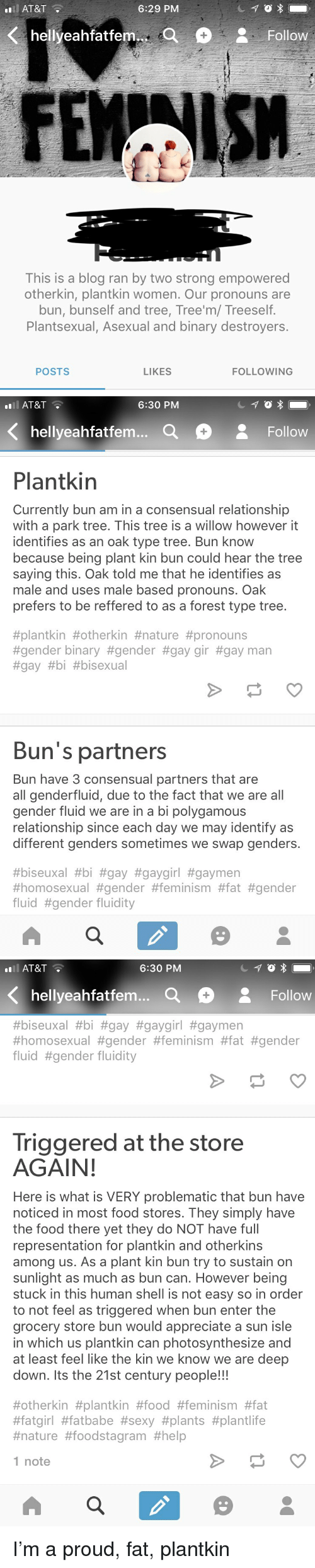 Feminism, Food, and Fucking: AT&T  6:29 PM  FEMAISH  This is a blog ran by two strong empowered  otherkin, plantkin women. Our pronouns are  bun, bunself and tree, Tree'm/ Treeself  Plantsexual, Asexual and binary destroyers.  POSTS  LIKES  FOLLOWING   ll AT&T  6:30 PM  hellyeahfatfem...  Follow  Plantkin  Currently bun am in a consensual relationship  with a park tree. This tree is a willow however it  identifies as an oak type tree. Bun know  because being plant kin bun could hear the tree  saying this. Oak told me that he identifies as  male and uses male based pronouns. Oak  prefers to be reffered to as a forest type tree  #plantkin #otherkin #nature #pronouns  #gender binary #gender #gaygr #gay man  #gay #bi #bisexual  Bun's partners  Bun have 3 consensual partners that are  all genderfluid, due to the fact that we are all  gender fluid we are in a bi polygamous  relationship since each day we may identify as  different genders sometimes we swap genders.  #biseuxal #bi #gay #gaygirl #gaymen  #homosexual #gender #feminism #fat #gender  fluid #gender fluidity   ll AT&T  6:30 PM  hellyeahfatfem... a  Follow  #biseuxal #bi #gay #gaygirl #gaymen  #homosexual #gender #feminism #fat #gender  fluid #gender fluidity  Triggered at the store  AGAIN  Here is what is VERY problematic that bun have  noticed in most food stores. They simply have  the food there yet they do NOT have full  representation for plantkin and otherkins  among us. As a plant kin bun try to sustain on  sunlight as much as bun can. However being  stuck in this human shell is not easy so in order  to not feel as triggered when bun enter the  grocery store bun would appreciate a sun isle  in which us plantkin can photosynthesize and  at least feel like the kin we know we are deep  down. Its the 21st century people!!!  #otherkin #plantkin #food #feminism #fat  #fatgirl #fatbabe #sexy #plants #plantlife  #nature #foodstagram #help  1 note I'm a proud, fat, plantkin