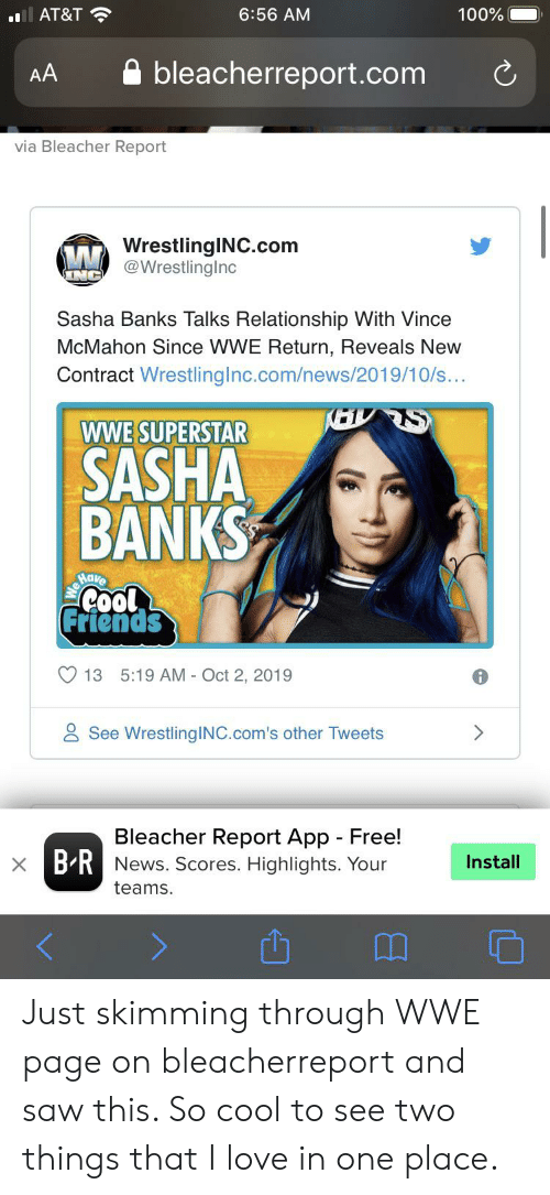 Vince McMahon: AT&T  6:56 AM  100%  bleacherreport.com  AA  via Bleacher Report  WrestlingINC.com  @WrestlingInc  INC  Sasha Banks Talks Relationship With Vince  McMahon Since WWE Return, Reveals New  Contract WrestlingInc.com/news/2019/10/s...  wWE SUPERSTAR  SASHA  BANKS  Have  Cool  Friends  13 5:19 AM Oct 2, 2019  See WrestlingINC.com's other Tweets  Bleacher Report App Free!  X BRNews. Scores. Highlights. Your  Install  teams. Just skimming through WWE page on bleacherreport and saw this. So cool to see two things that I love in one place.