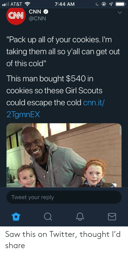 "pack up: AT&T  7:44 AM  @CNN  ""Pack up all of your cookies. I'm  taking them all so y'all can get out  of this cold""  This man bought $540 in  cookies so these Girl Scouts  could escape the cold cnn.it/  2TgmnEX  Tweet your reply Saw this on Twitter, thought I'd share"