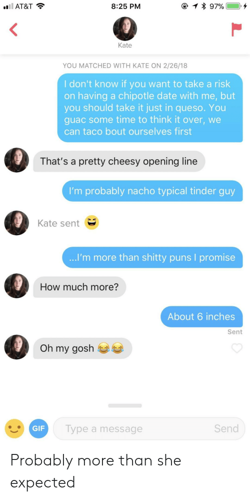 Queso: AT&T  8:25 PM  Kate  YOU MATCHED WITH KATE ON 2/26/18  I don't know if you want to take a risk  on having a chipotle date with me, but  you should take it just in queso. You  guac some time to think it over, we  can taco bout ourselves first  That's a pretty cheesy opening line  I'm probably nacho typical tinder guy  Kate sent  I'm more than shitty puns I promise  How much more?  About 6 inches  Sent  Oh my gosh  GIF  Type a message  Send Probably more than she expected