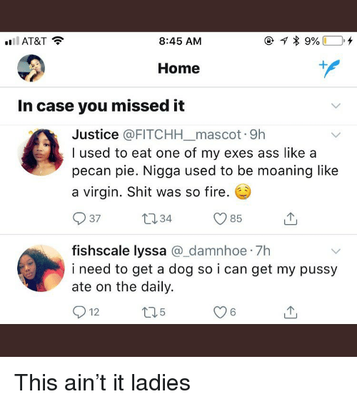 Ass, Fire, and Funny: AT&T  8:45 AM  Home  In case you missed it  Justice @FITCHHmascot 9h  I used to eat one of my exes ass like a  pecan pie. Nigga used to be moaning like  a virgin. Shit was so fire.  37  134  O 85  fishscale lyssa _damnhoe 7h  i need to get a dog so i can get my pussy  ate on the daily.  12  5  6 This ain't it ladies