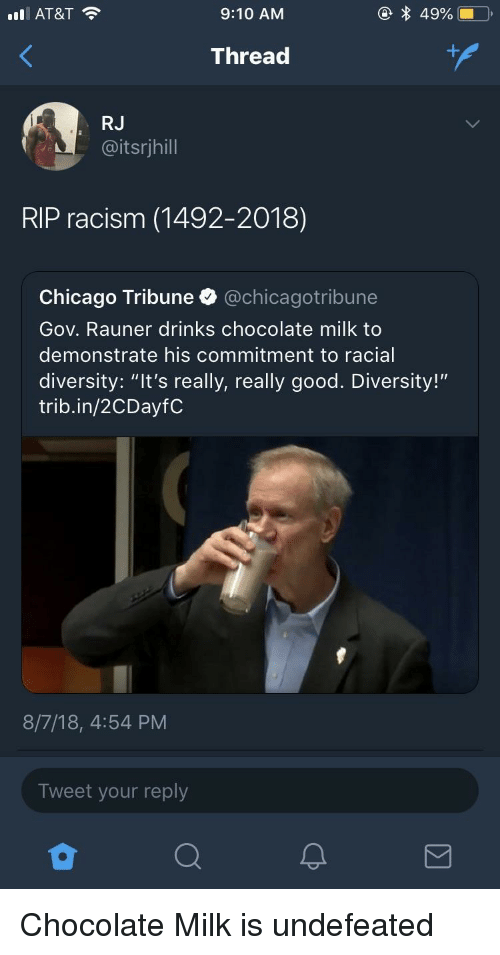 "chicago tribune: AT&T  9:10 AM  Thread  RJ  @itsrjhill  RIP racism (1492-2018)  Chicago Tribune @chicagotribune  Gov. Rauner drinks chocolate milk to  demonstrate his commitment to racial  diversity: ""It's really, really good. Diversity!""  trib.in/2CDayfC  8/7/18, 4:54 PM  Tweet your reply Chocolate Milk is undefeated"