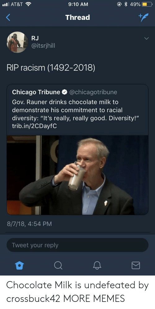 "chicago tribune: AT&T  9:10 AM  Thread  RJ  @itsrjhill  RIP racism (1492-2018)  Chicago Tribune @chicagotribune  Gov. Rauner drinks chocolate milk to  demonstrate his commitment to racial  diversity: ""It's really, really good. Diversity!""  trib.in/2CDayfC  8/7/18, 4:54 PM  Tweet your reply Chocolate Milk is undefeated by crossbuck42 MORE MEMES"