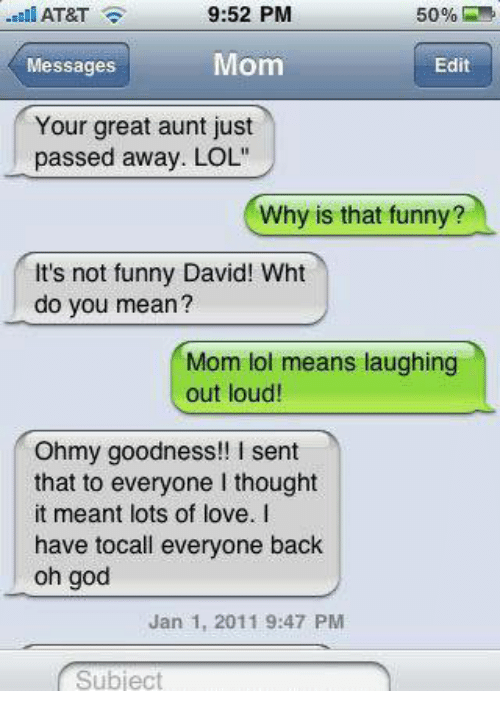 """Its Not Funny: AT&T  9:52 PM  50%  Mom  Messages  Edit  Your great aunt just  passed away. LOL""""  Why is that funny?  It's not funny David! Wht  do you mean?  Mom lol means laughing  out loud!  Oh my goodness!! sent  that to everyone l thought  it meant lots of love.  have tocall everyone back  oh god  Jan 1, 2011 9:47 PM  Subject"""