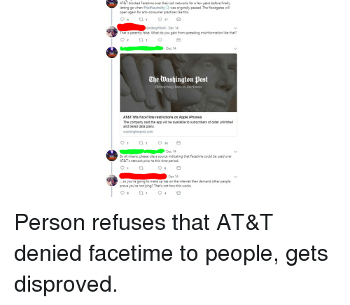 Apple, Facetime, and Internet: AT&T blocked Facetime over their cell networks for a few years before finally  letting go when #NetNeutrality was originally passed. The floodgates will  open again for anti-consumer practices like this.  17  yndseyfifield Dec 14  That is patently false. What do you gain from spreading misinformation like that?  2  . Dec 14  CheWashington jpost  Democracy Dies in Darkness  AT&T lifts FaceTime restrictions on Apple iPhones  The company said the app ill be available to subscribers of older unlimited  and tiered data plans  washingtonpost.com  14  Dec 14  By all means, please cite a source indicating that Facetime could be used over  AT&T's network prior to this time period  8  Dec 14  so you're going to make up lies on the internet then demand other people  prove you're not lying? That's not how this works. Person refuses that AT&T denied facetime to people, gets disproved.