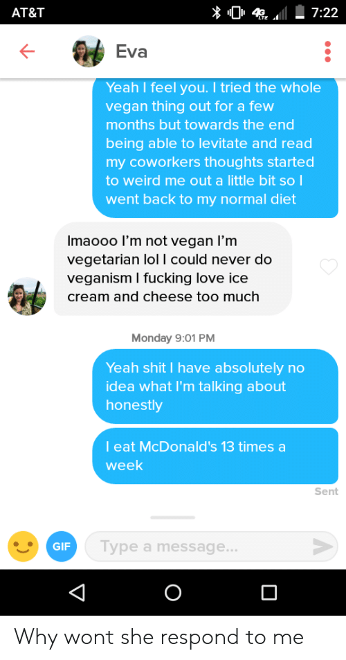 veganism: AT&T  Eva  Yeah I feel you. I tried the whole  vegan thing out for a few  months but towards the end  being able to levitate and read  my coworkers thoughts started  to weird me out a little bit so  went back to my normal diet  Imaooo l'm not vegan l'm  vegetarian lol I could never do  veganism I fucking love ice  cream and cheese too much  Monday 9:01 PM  Yeah shit I have absolutely no  idea what I'm talking about  honestly  l eat McDonald's 13 times a  week  Sent  GIF  ype a message... Why wont she respond to me