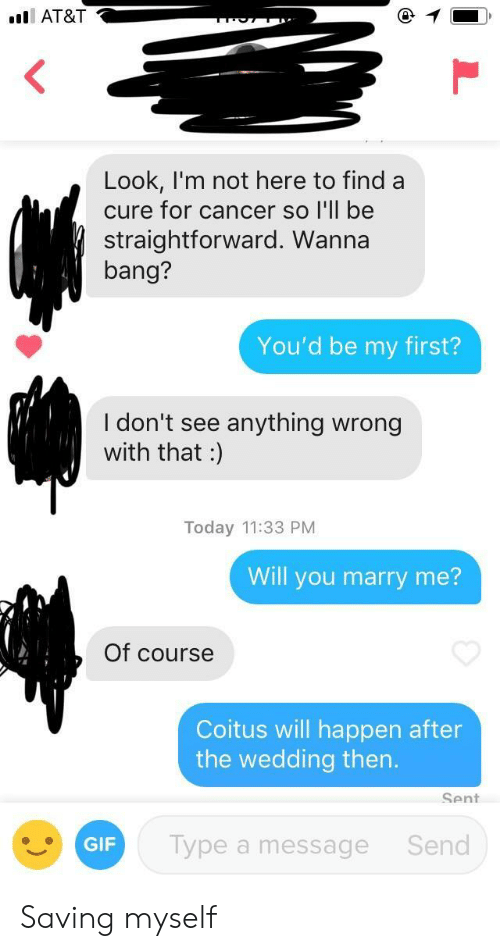 Straightforward: AT&T  Look, I'm not here to find a  cure for cancer so I'll be  straightforward. Wanna  bang?  You'd be my first?  I don't see anything wrong  with that :  Today 11:33 PM  Will you marry me?  Of course  Coitus will happen after  the wedding then.  Sent  GIF  Type a message  Send Saving myself