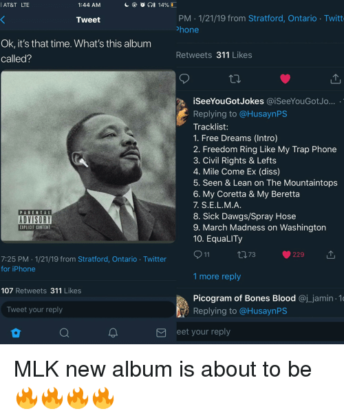 mlk: AT&T LTE  1:44 AM  PM 1/21/19 from Stratford, Ontario Twitt  hone  Tweet  Ok, it's that time. What's this album  called?  Retweets 311 Likes  iSeeYouGotJokes @.SeeYouGotJo  Replying to @HusaynPS  Tracklist:  1. Free Dreams (Intro)  2. Freedom Ring Like My Trap Phone  3. Civil Rights & Lefts  4. Mile Come Ex (diss)  5. Seen & Lean on The Mountaintops  6. My Coretta & My Beretta  7. S.Е.L.M.A  8. Sick Dawgs/Spray Hose  9. March Madness on Washington  10. EquaLITy  PARENTAL  ADVISORY  EXPLICIT CONTENT  ロ73  229  7:25 PM 1/21/19 from Stratford, Ontario Twitter  for iPhone  1 more reply  107 Retweets 311 Likes  Picogram of Bones Blood @j_jamin 1  Replying to @HusaynPS  Tweet your reply  eet your reply MLK new album is about to be 🔥🔥🔥🔥