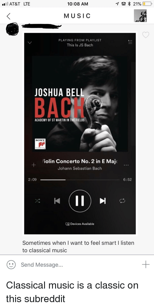 js bach: AT&T LTE  10:08 AM  MUSIC  PLAYING FROM PLAY LIST  This Is JS Bach  JOSHUA BEL  BACH  ACADEMY OF ST MARTIN IN THE FIELDS  SONY  iolin Concerto No. 2 in E Majc  Johann Sebastian Bach  2:09 一  6:52  8 Devices Available  Sometimes when I want to feel smart I listen  to classical music  Send Message...