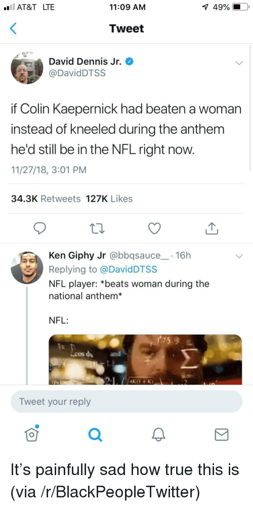Colin Kaepernick: AT&T LTE  11:09 AM  1  49%.  Tweet  David Dennis Jr.  DavidDTSS  if Colin Kaepernick had beaten a woman  instead of kneeled during the anthem  he'd still be in the NFL right now.  11/27/18, 3:01 PM  34.3K Retweets 127K Likes  Ken Giphy Jr @bbqsauce 16h  Replying to @DavidDTSS  NFL player: *beats woman during the  national anthem*  NFL:  Lcos  Tweet your reply  0 It's painfully sad how true this is (via /r/BlackPeopleTwitter)
