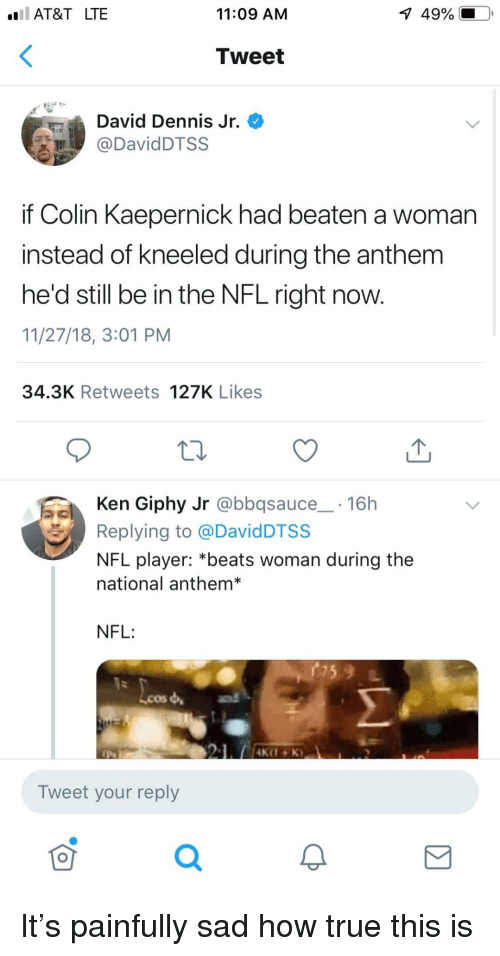 Colin Kaepernick: AT&T LTE  11:09 AM  1  49%.  Tweet  David Dennis Jr.  DavidDTSS  if Colin Kaepernick had beaten a woman  instead of kneeled during the anthem  he'd still be in the NFL right now.  11/27/18, 3:01 PM  34.3K Retweets 127K Likes  Ken Giphy Jr @bbqsauce 16h  Replying to @DavidDTSS  NFL player: *beats woman during the  national anthem*  NFL:  Lcos  Tweet your reply  0 It's painfully sad how true this is