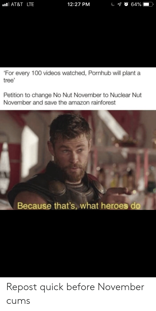 nuclear: AT&T _LTE  12:27 PM  10 64%  'For every 100 videos watched, Pornhub will plant a  tree'  Petition to change No Nut November to Nuclear Nut  November and save the amazon rainforest  Because that's, what heroes do Repost quick before November cums