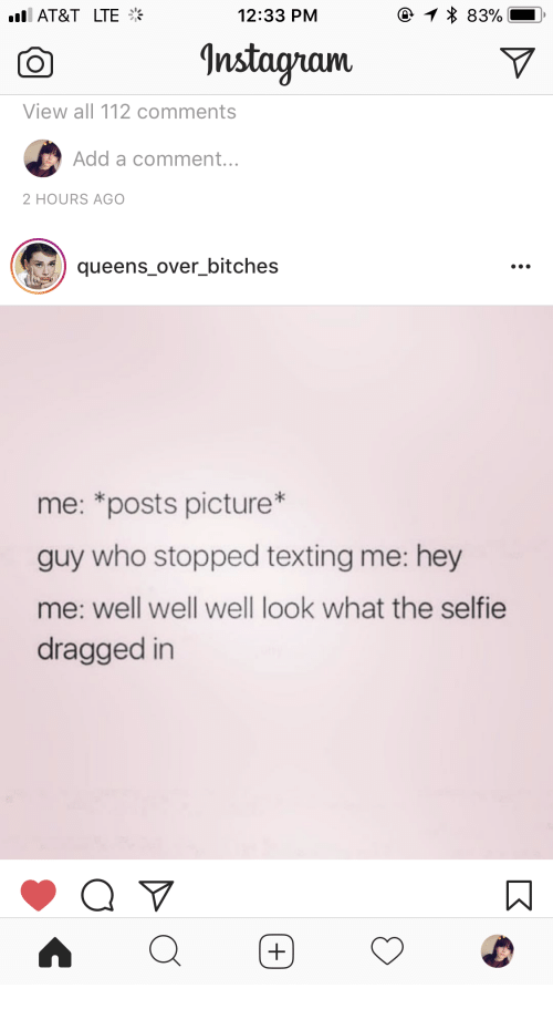 Selfie, Texting, and At&t: AT&T  LTE  12:33 PM  Instagnam  View all 112 comments  Add a comment.  2 HOURS AGO  queens.over.bitches  me: *posts picture*  guy who stopped texting me: hey  me: well well well look what the selfie  dragged in
