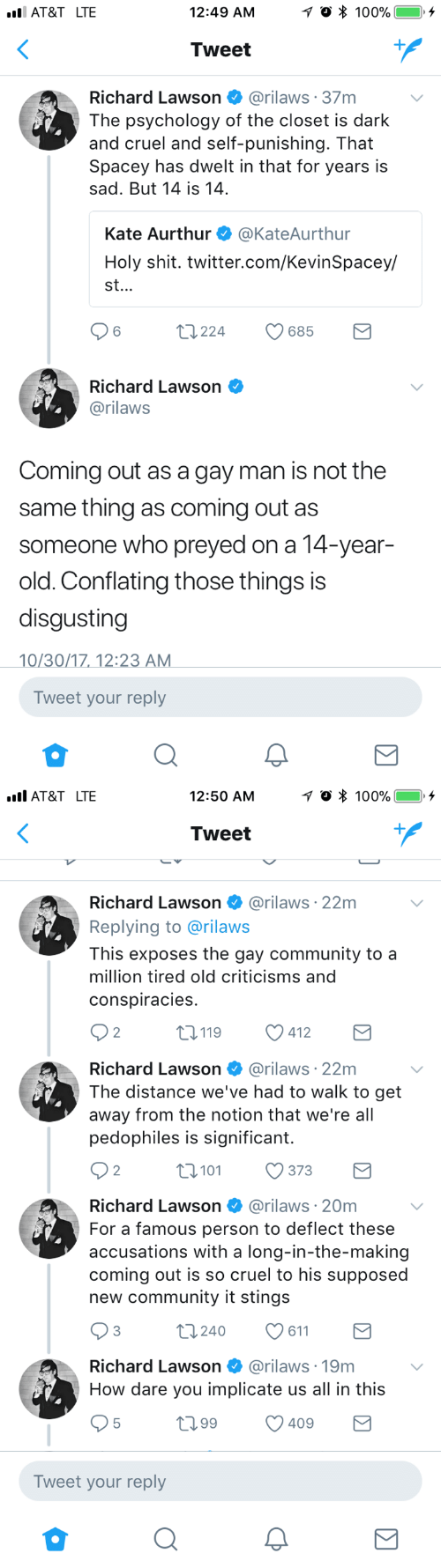lawson: AT&T LTE  12:49 AM  Tweet  Richard Lawson @rilaws 37m  The psychology of the closet is dark  and cruel and self-punishing. That  Spacey has dwelt in that for years is  sad. But 14 is 14  Kate Aurthur @KateAurthur  Holy shit. twitter.com/KevinSpacey/  st.  6  t224  685  Richard Lawson  @rilaws  Coming out as a gay man is not the  same thing as coming out as  someone who preyed on a 14-year-  old. Conflating those things is  disgusting  0/30/1712:2  Tweet your reply   AT&T LTE  12:50 AM  Tweet  Richard Lawson @rilaws·22m  Replying to @rilaws  This exposes the gay community to a  million tired old criticisms and  conspiracies  2  0119 412  Richard Lawson @rilaws 22m  The distance we've had to walk to get  away from the notion that we're all  pedophiles is significant.  2  0101373  Richard Lawson @rilaws 20m  For a famous person to deflect these  accusations with a long-in-the-making  coming out is so cruel to his supposed  new community it stings  3  t0240 611  Richard Lawson  @rilaws·19m  How dare you implicate us all in this  t099 409  Tweet your reply