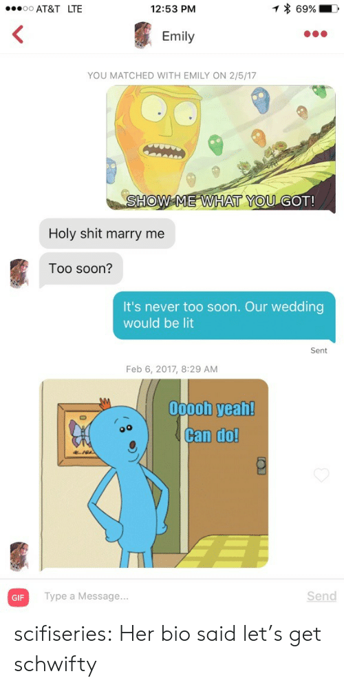 Schwifty: AT&T LTE  12:53 PM  Emily  YOU MATCHED WITH EMILY ON 2/5/17  SHOW ME WHAT YOU GOT!  Holy shit marry me  Too soon?  It's never too soon. Our wedding  would be lit  Sent  Feb 6, 2017, 8:29 AM  00ooh yeah!  Can do!  GIF  Type a Message...  Send scifiseries:  Her bio said let's get schwifty