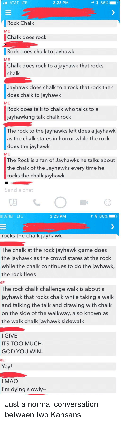 jayhawk: AT&T LTE  3:23 PM  Rock Chalk  ME  Chalk does rock  Rock does chalk to jayhawk  ME  Chalk does rock to a jayhawk that rocks  chalk  Jayhawk does chalk to a rock that rock then  does chalk to jayhawk  ME  Rock does talk to chalk who talks to a  jayhawking talk chalk rock  The rock to the jayhawks left does a jayhawk  as the chalk stares in horror while the rock  does the jayhawk  ME  he Rock is a fan of Jayhawks he talks about  the chalk of the Jayhawks every time he  rocks the chalk jayhawk  Send a chat  I AT&T LTE  3:23 PM  rocks the chalk iavhaw  The chalk at the rock jayhawk game does  the jayhawk as the crowd stares at the rock  while the chalk continues to do the jayhawk,  the rock flees  ME  The rock chalk challenge walk is about a  jayhawk that rocks chalk while taking a walk  and talking the talk and drawing with chalk  on the side of the walkway, also known as  the walk chalk iavhawk sidewalk  l GIVE  ITS TOO MUCH-  GOD YOU WINN  ME  Ya  LMAO  I'm dying slowly