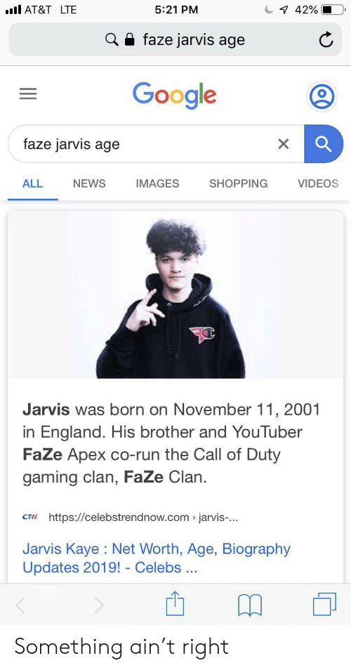 Kaye: AT&T LTE  5:21 PM  7 42%  faze jarvis age  Google  faze jarvis age  NEWS  SHOPPING  VIDEOS  ALL  IMAGES  Jarvis was born on November 11, 2001  in England. His brother and YouTuber  FaZe Apex co-run the Call of Duty  gaming clan, FaZe Clan.  https://celebstrendnow.com jarvis-...  CTN  Jarvis Kaye Net Worth, Age, Biography  Updates 2019! - Celebs Something ain't right