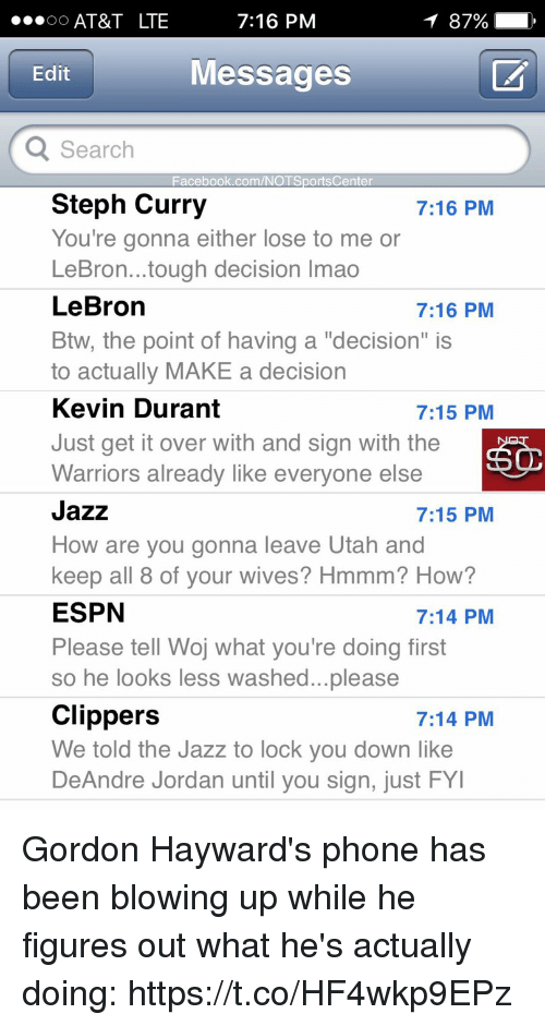 "DeAndre Jordan, Espn, and Facebook: AT&T LTE  7:16 PM  Messages  Edit  Search  Facebook.com/NOTSportsCenter  Steph Curry  You're gonna either lose to me or  LeBron...tough decision Imao  LeBron  Btw, the point of having a ""decision"" is  to actually MAKE a decision  Kevin Durant  Just get it over with and sign with the  Warriors already like everyone else  Jazz  How are you gonna leave Utah and  keep all 8 of vour wives? Hmmm? How?  ESPN  Please tell Woj what you're doing first  so he looks less washed...please  Clippers  We told the Jazz to lock you down like  DeAndre Jordan until you sign, just FY  7:16 PM  7:16 PM  7:15 PM  7:15 PM  7:14 PM  7:14 PM Gordon Hayward's phone has been blowing up while he figures out what he's actually doing: https://t.co/HF4wkp9EPz"