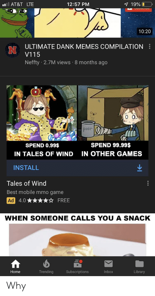 Ultimate Dank: AT&T LTE  7 19%O  12:57 PM  10:20  ULTIMATE DANK MEMES COMPILATION  V115  Neffty 2.7M views 8 months ago  O O  poor  SPEND 99.99$  SPEND 0.99$  IN OTHER GAMES  IN TALES OF WIND  INSTALL  Tales of Wind  Best mobile mmo game  Ad 4.0  FREE  WHEN SOMEONE CALLS YOU A SNACK  Trending  Subscriptions  Library  Home  Inbox Why