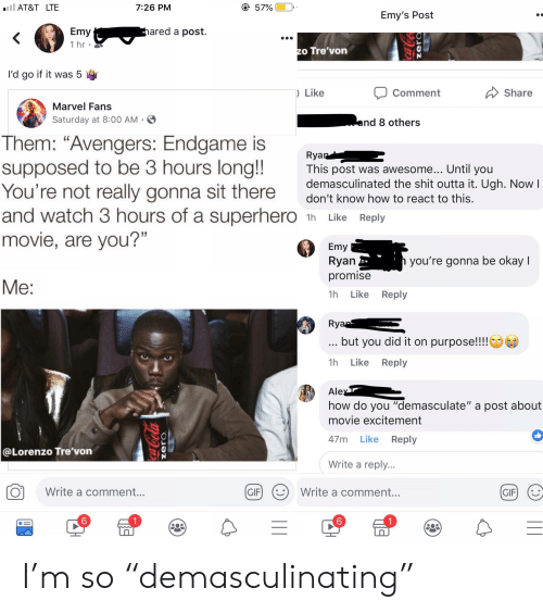 """Demasculinated: AT&T LTE  7:26 PM  57%  Emy's Post  Emy  1 hr  ared a post  o Tre'von  I'd go if it was 5 V  ) Like  Commert  Share  Marvel Fans  Saturday at 8:00 AM  nd 8 others  Them: """"Avengers: Enagame is va  supposed to ье 3 hours long!!  You're not really gonna sit thereow tort  and watch 3 hours of a superhero 1h Like Reply  movie, are you?""""  Rya  This post was awesome... Until you  demasculinated the shit outta it. Ugh. Nowl  Emy  Ryan  promise  1h Like Reply  you're gonna be okay I  but you did it on purpose!!!!  1h Like Reply  Ale  how do you """"demasculate"""" a post about  movie excitement  47m Like Reply  0  @Lorenzo Tre'von  Write a reply.  Write a comment  ..  GIFI  Write a comment.  6  6 I'm so """"demasculinating"""""""