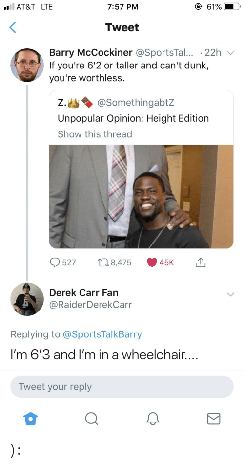 derek carr: AT&T LTE  7:57 PM  Tweet  Barry McCockiner @SportsTal... 22h v  If you're 6'2 or taller and can't dunk,  you're worthless.  Ζ.幽 @somethingabtZ  Unpopular Opinion: Height Edition  Show this thread  O527 8,475 45K  Derek Carr Farn  @RaiderDerekCarr  Replying to @SportsTalkBarry  I'm 6'3 and I'm in a wheelchair  Tweet your reply ):