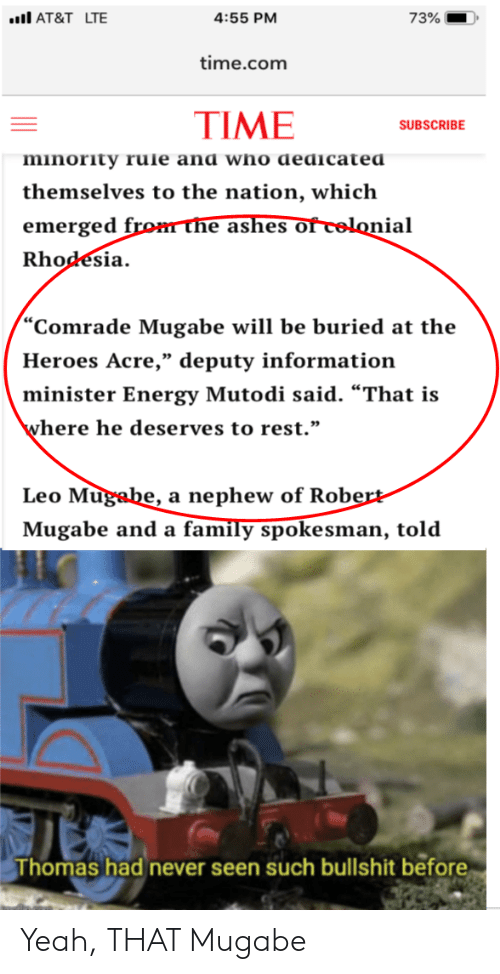"""robert mugabe: AT&T LTE  73%  4:55 PM  time.com  TIME  SUBSCRIBE  minority rule and who dedicated  themselves to the nation, which  emerged from ne ashes of celonial  Rhodesia  """"Comrade Mugabe will be buried at the  Heroes Acre,"""" deputy information  minister Energy Mutodi said. """"That is  where he deserves to rest.""""  Leo Mugabe, a nephew of Robert-  Mugabe and a family spokesman, told  Thomas had never seen such bullshit before Yeah, THAT Mugabe"""