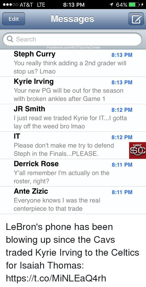 layed: AT&T LTE  8:13 PM  64%  Edit  Messages  Search  Facebook.com/NOTSportsCenter  Steph Curry  You really think adding a 2nd grader will  stop us? Lmao  Kyrie Irving  Your new PG will be out for the season  with broken ankles after Game 1  JR Smith  I just read we traded Kyrie for IT...I gotta  lay off the weed bro lmao  IT  Please don't make me try to defend  Steph in the Finals...PLEASE  Derrick Rose  Y 'all remember I'm actually on the  roster, right?  Ante Zizic  Everyone knows I was the real  centerpiece to that trade  8:13 PM  8:13 PM  8:12 PM  8:12 PM  8:11 PM  8:11 PM LeBron's phone has been blowing up since the Cavs traded Kyrie Irving to the Celtics for Isaiah Thomas: https://t.co/MiNLEaQ4rh