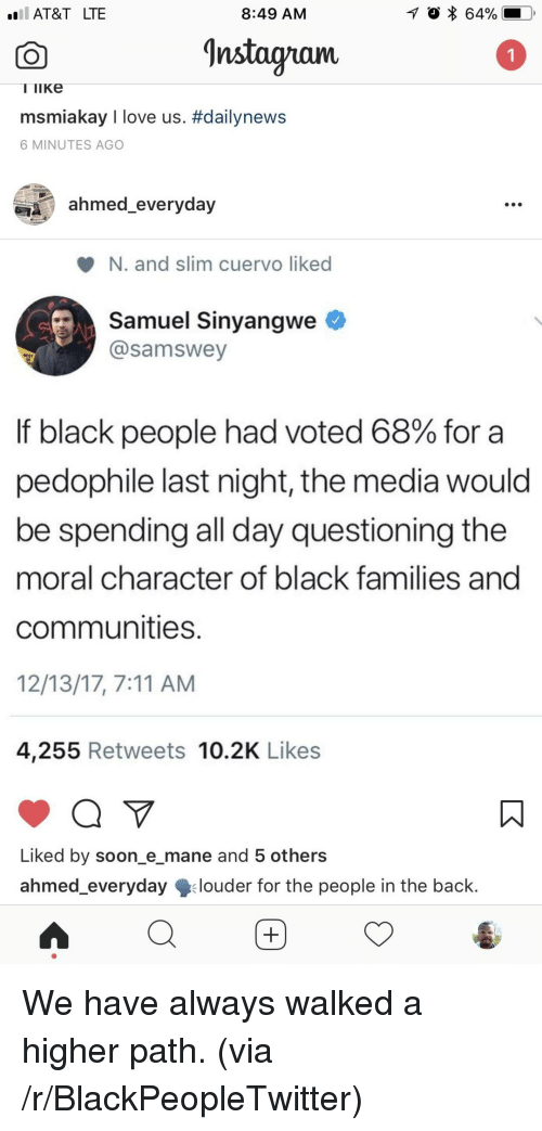 7/11, Blackpeopletwitter, and Love: AT&T LTE  8:49 AM  nstagnam  I TiKe  msmiakay I love us. #dailynews  6 MINUTES AGO  ahmed_everyday  N. and slim cuervo liked  Samuel Sinyangwe <  @samswey  If black people had voted 68% for a  pedophile last night, the media would  be spending all day questioning the  moral character of black families and  communities  12/13/17, 7:11 AM  4,255 Retweets 10.2K Likes  Liked by soon_e_mane and 5 others  ahmed everydaylouder for the people in the back. <p>We have always walked a higher path. (via /r/BlackPeopleTwitter)</p>