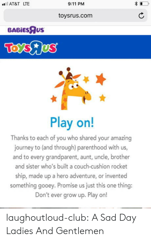 rocket ship: AT&T LTE  9:11 PM  toysrus.com  BABİEsRus  Play on!  Thanks to each of you who shared your amazing  journey to (and through) parenthood with us,  and to every grandparent, aunt, uncle, brother  and sister who's built a couch-cushion rocket  ship, made up a hero adventure, or invented  something gooey. Promise us just this one thing:  Don't ever grow up. Play or! laughoutloud-club:  A Sad Day Ladies And Gentlemen