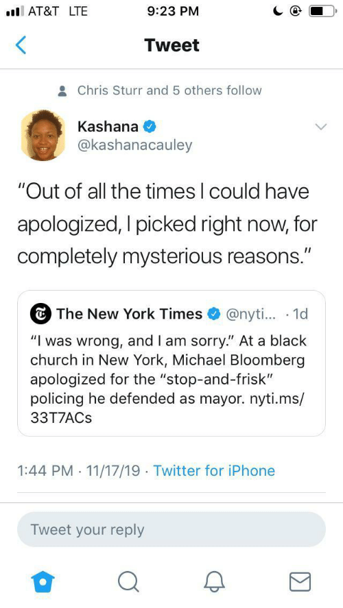 "At&t: AT&T LTE  9:23 PM  Tweet  Chris Sturr and 5 others follow  Kashana  @kashanacauley  ""Out of all the times I could have  apologized, I picked right now, for  completely mysterious reasons.""  The New York Times  @nyti... 1d  ""Iwas wrong, and I am sorry."" At a black  church in New York, Michael Bloomberg  apologized for the ""stop-and-frisk""  policing he defended as mayor.nyti.ms/  33T7ACS  1:44 PM 11/17/19 Twitter for iPhone  .  .  Tweet your reply"