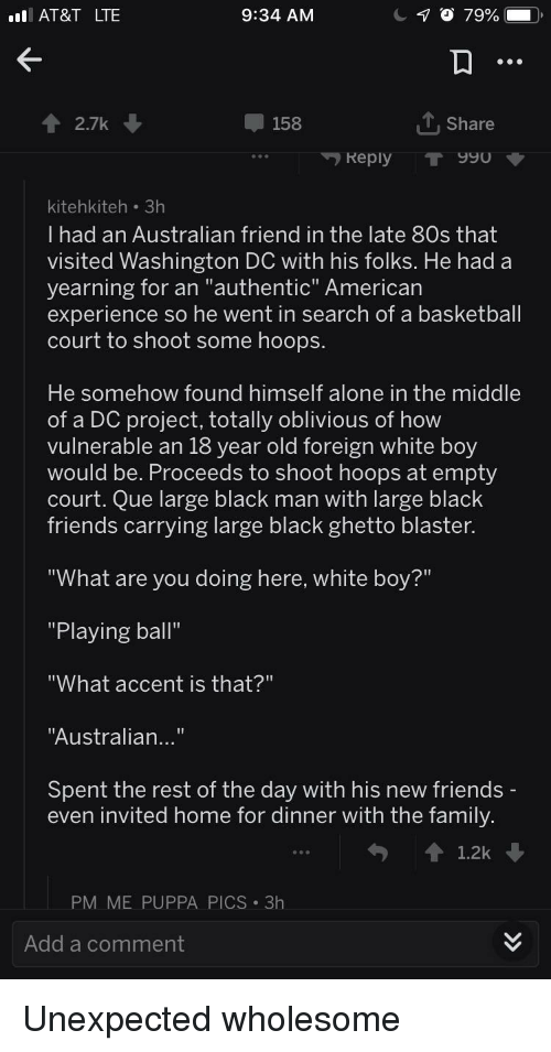 "Black Friends: AT&T LTE  9:34 AM  2.7k  158  T,Share  Reply T 990  kitehkiteh 3h  I had an Australian friend in the late 80s that  visited Washington DC with his folks. He had a  yearning for an ""authentic"" American  experience so he went in search of a basketball  court to shoot some hoops  He somehow found himself alone in the middle  of a DC project, totally oblivious of how  vulnerable an 18 year old foreign white boy  would be. Proceeds to shoot hoops at empty  court. Que large black man with large black  friends carrying large black ghetto blaster.  What are you doing here, white boy?  ""Playing ball""  ""What accent is that?""  ""Australian...""  Spent the rest of the day with his new friends  even invited home for dinner with the family.  1.2k  PM ME PUPPA PICS 3h  Add a comment Unexpected wholesome"