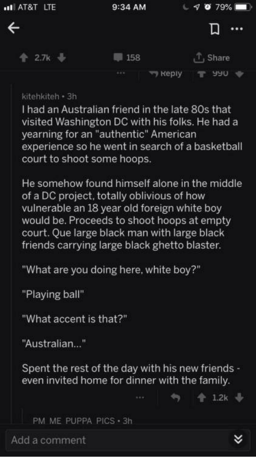 "Black Friends: AT&T LTE  9:34 AM  2.7k  158  T, Share  Reply T990  kitehkiteh 3h  I had an Australian friend in the late 80s that  visited Washington DC with his folks. He had a  yearning for an ""authentic"" American  experience so he went in search of a basketball  court to shoot some hoops  He somehow found himself alone in the middle  of a DC project, totally oblivious of how  vulnerable an 18 year old foreign white boy  would be. Proceeds to shoot hoops at empty  court. Que large black man with large black  friends carrying large black ghetto blaster  ""What are you doing here, white boy?""  ""Playing ball""  ""What accent is that?""  Australian...""  Spent the rest of the day with his new friends  even invited home for dinner with the family  PM ME PUPPA PICS 3h  Add a comment"