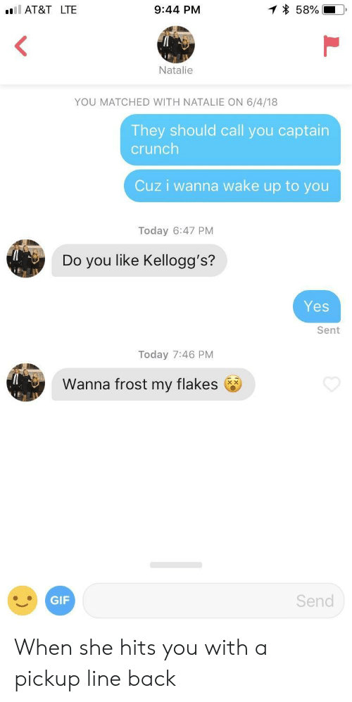 kelloggs: AT&T LTE  9:44 PM  Natalie  YOU MATCHED WITH NATALIE ON 6/4/18  They should call you captain  crunch  Cuz i wanna wake up to you  Today 6:47 PM  Do you like Kellogg's?  Yes  Sent  Today 7:46 PM  Wanna frost my flakes  GIF  Send When she hits you with a pickup line back