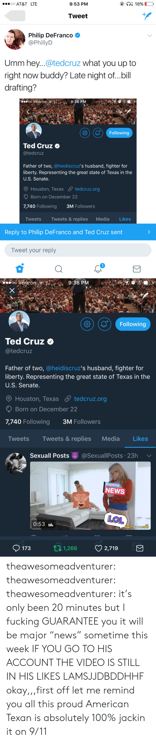 """houston texas: AT&T LTE  9:53 PM  Tweet  Philip DeFranco *  @PhillyD  Umm hey...@tedcruz what you up to  right now buddy? Late night of...bill  drafting?  ooVerizon  9:36 PM  (01 Following  Ted Cruz o  @tedcruz  Father of two, @heidiscruz's husband, fighter for  liberty. Representing the great state of Texas in the  U.S. Senate  Houston, Texas S tedcruz.org  Born on December 22  7,740 Following  3M Followers  Tweets Tweets & replies Media Likes  Reply to Philip DeFranco and Ted Cruz sent  Tweet your reply   o Verizon  9:36 P  Following  Ted Cruz  @tedcruz  Father of two, @heidiscruz's husband, fighter for  liberty. Representing the great state of Texas in the  U.S. Senate.  O Houston, Texas  tedcruz.org  Born on December 22  7,740 Following  3M Followers  Tweets Tweets& replies Media Likes  Sexuall Posts @SexuallPosts 23h  reaking  NEWS  LOL  0:53 l  1731,266 2,719 theawesomeadventurer: theawesomeadventurer:   theawesomeadventurer:  it's only been 20 minutes but I fucking GUARANTEE you it will be major """"news"""" sometime this week  IF YOU GO TO HIS ACCOUNT THE VIDEO IS STILL IN HIS LIKES LAMSJJDBDDHHF   okay,,,first off let me remind you all this proud American Texan is absolutely 100% jackin it on 9/11"""