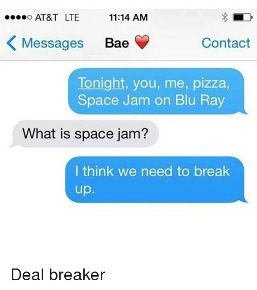 space-jams: AT&T LTE  o...o 11:14 AM  K Messages Bae  Contact  Tonight, you, me, pizza,  Space Jam on Blu Ray  What is space jam?  I think we need to break  up Deal breaker