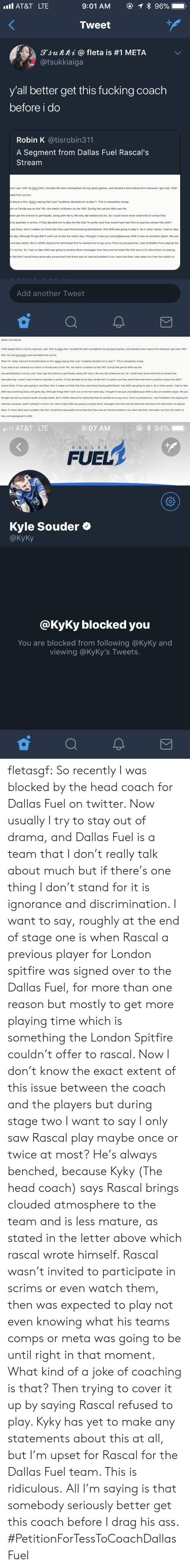 "Coaching: AT&T LTE  Tweet  gjunni @ fleta is #1 META  @tsukkiaiga  y'all better get this fucking coach  before i do  Robin K @tisrobin311  A Segment from Dallas Fuel Rascal's  Stream  se I was 'told by Kyky that I clouded the team atmosphere during (past) games, and showed a less mature form because I got mad. After  ded from scrims.  d about is this: (Kyky) saying that I just ""suddenly decided not to play""? This is completely wrong.  ch vs Florida was on the 11th, the match vs Boston on the 15th. During that period AKM was the  ever got the chance to participate, along with Harry. We only did ranked and etc. So I could never know what kind of comps they  to spectate in scrims. If they decided not to play me like that I'm pretty sure they would have had time to practice comps that didn't  use Genji, then it makes me think that they used Genji knowing beforehand that AKM was going to play it. So in other words, I had no idea  e day. Although things didn't work out on the the match day, I thought it was just unlucky)because AKM is also an excellent player. We just  and play better. But in AKM's discord he mentioned that he wanted me to say sorry. From my perspective, I was forbidden from playing the  in scrims. So I had no idea AKM was going to receive direct messages from fans and be hated like that due to his discomfort on playing  like that I would have personally announced that there was an internal problem in our team and that I was taken out from the match to  Add another Tweet   Dallas Fuel Rascal  ""AKM played Genj in scrims, because I was 'told' by Kyky that I clouded the team atmosphere during (past) games, and showed a less mature form because I got mad. After  that, me and Harryhook were excluded from scrims.  What I'm 'really mad and frustrated about is this: (Kyky) saying that I just ""suddenly decided not to play""? This is completely wrong  If you look at our schedule our match vs Florida was on the 11th, the match vs Boston on the 15th. During that period AKM was the  one participating in scrims, and I never got the chance to participate, along with Harry. We only did ranked and etc. So I could never know what kind of comps they  were planning. I wasn't even invited to spectate in scrims. If they decided not to play me like that I'm pretty sure they would have had time to practice comps that didn't  involve Genji. If they were going to use Genji, then it makes me think that they used Genji knowing beforehand that AKM was going to play it. So in other words, I had no idea  AKM was practicing Genji until game day. Although things didn't work out on the the match day, I thought it was just unlucky because AKM is also an excellent player. We just  thought we had to practice harder and play better. But in AKM's discord he mentioned that he wanted me to say sorry. From my perspective, I was forbidden from playing the  matches, because I wasn't allowed in scrims. So I had no idea AKM was going to receive direct messages from fans and be hated like that due to his discomfort on playing  Genji. If I knew there was a problem like that I would have personally announced that there was an internal problem in our team and that I was taken out from the match to  fans, and apologized to AKM.   AT&T LTE  9:07 AM  FUEL  DAL L AS  Kyle Souder Ф  @KyKy  @KyKy blocked you  You are blocked from following @KyKy and  viewing @KyKy's Tweets fletasgf:  So recently I was blocked by the head coach for Dallas Fuel on twitter.  Now usually I try to stay out of drama, and Dallas Fuel is a team that I don't really talk about much but if there's one thing I don't stand for it is ignorance and discrimination. I want to say, roughly at the end of stage one is when Rascal a previous player for London spitfire was signed over to the Dallas Fuel, for more than one reason but mostly to get more playing time which is something the London Spitfire couldn't offer to rascal.   Now I don't know the exact extent of this issue between the coach and the players but during stage two I want to say I only saw Rascal play maybe once or twice at most? He's always benched, because Kyky (The head coach) says Rascal brings clouded atmosphere to the team and is less mature, as stated in the letter above which rascal wrote himself. Rascal wasn't invited to participate in scrims or even watch them, then was expected to play not even knowing what his teams comps or meta was going to be until right in that moment.  What kind of a joke of coaching is that? Then trying to cover it up by saying Rascal refused to play. Kyky has yet to make any statements about this at all, but I'm upset for Rascal for the Dallas Fuel team. This is ridiculous.  All I'm saying is that somebody seriously better get this coach before I drag his ass. #PetitionForTessToCoachDallasFuel"