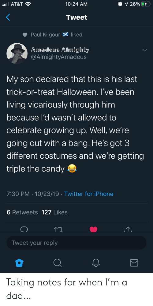 triple: AT&T  O 1 26%  10:24 AM  Tweet  Paul KilgourX liked  Amadeus Almighty  @AlmightyAmadeus  My son declared that this is his last  trick-or-treat Halloween. I've been  living vicariously through him  because l'd wasn't allowed to  celebrate growing up. Well, we're  going out witha bang. He's got 3  different costumes and we're getting  triple the candy  7:30 PM 10/23/19 Twitter for iPhone  6 Retweets 127 Likes  Tweet your reply Taking notes for when I'm a dad…