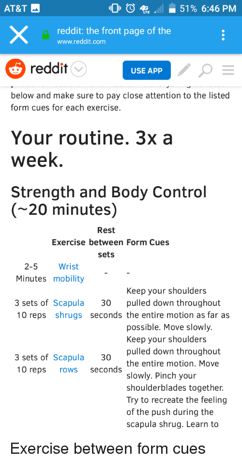 Reddit, Control, and At&t: AT&T  O  51% 6:46 PM  reddit: the front page of the  www.reddit.com  reddit  USE APP  below and make sure to pay close attention to the listed  form cues for each exercise  Your routine. 3x a  week  Strength and Body Control  (~20 minutes)  Rest  Exercise between Form Cues  sets  2-5  Wrist  Minutes mobility  Keep your shoulders  3 sets of Scapula 30 pulled down throughout  10 reps shrugs seconds the entire motion as far as  possible. Move slowly.  Keep your shoulders  pulled down throughout  the entire motion. Move  slowly. Pinch your  shoulderblades together.  Try to recreate the feeling  of the push during the  scapula shrug. Learn to  3 sets of Scapula 30  10 reps rows seconds
