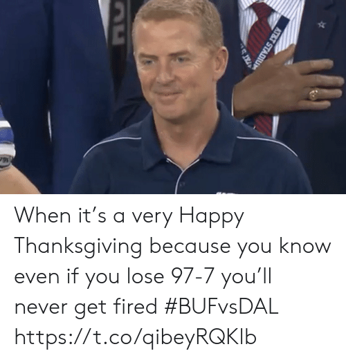 fired: AT&T STADIU When it's a very Happy Thanksgiving because you know even if you lose 97-7 you'll never get fired #BUFvsDAL https://t.co/qibeyRQKlb