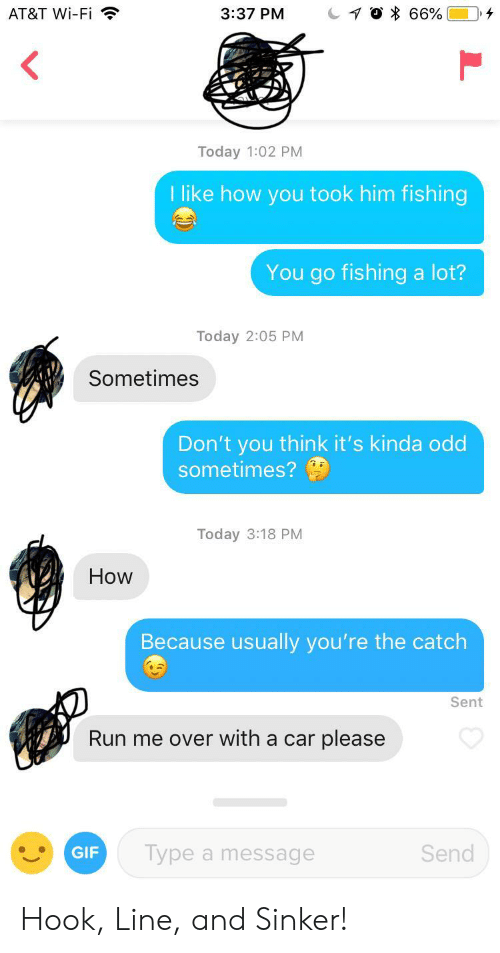 The Catch: AT&T Wi-Fi  3:37 PM  66%  Today 1:02 PM  I like how you took him fishing  You go fishing a lot?  Today 2:05 PM  Sometimes  Don't you think it's kinda odd  sometimes?  Today 3:18 PM  How  Because usually you're the catch  Sent  Run me over with a car please  GIF  Type a message  Send Hook, Line, and Sinker!