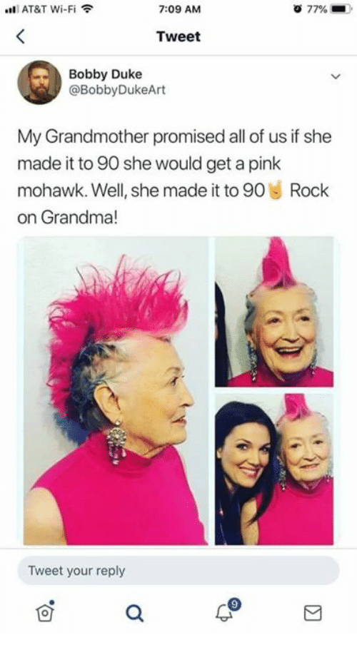 a pink: AT&T Wi-Fi  7:09 AM  77%  Tweet  Bobby Duke  @BobbyDukeArt  My Grandmother promised all of us if she  made it to 90 she would get a pink  mohawk. Well, she made it to 90 Rock  on Grandma!  Tweet your reply