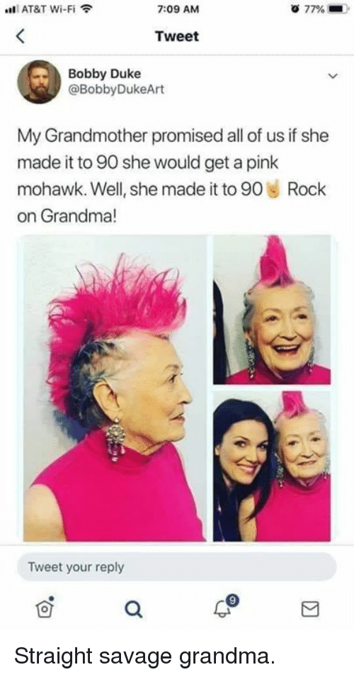 a pink: AT&T Wi-Fi  7:09 AM  77%  Tweet  Bobby Duke  @BobbyDukeArt  My Grandmother promised all of us if she  made it to 90 she would get a pink  mohawk. Well, she made it to 90 Rock  on Grandma!  le  Tweet your reply Straight savage grandma.