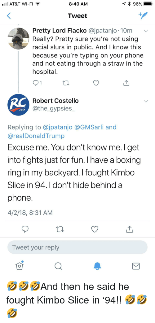Boxing, Kimbo Slice, and Phone: AT&T Wi-Fi  8:40 AM  Tweet  Pretty Lord Flacko @jpatanjo 10m v  Really? Pretty sure you're not using  racial slurs in public. And l know this  because you're typing on your phone  and not eating through a straw in the  hospital  Robert Costello  @the_gypsies  cola  Replying to @jpatanjo @GMSarli and  @realDonaldTrump  Excuse me. You don't know me. I get  into fights just for fun. I have a boxing  ring in my backyard. I fought Kimbo  Slice in 94.I don't hide behind a  phone  4/2/18, 8:31 AM  Tweet your reply