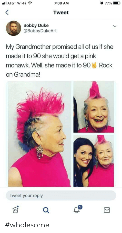a pink: AT&T Wi-Fi  o 77%  7:09 AM  Tweet  Bobby Duke  @BobbyDukeArt  My Grandmother promised all of us if she  made it to 90 she would get a pink  mohawk. Well, she made it to 90 Rock  on Grandma!  Tweet your reply #wholesome