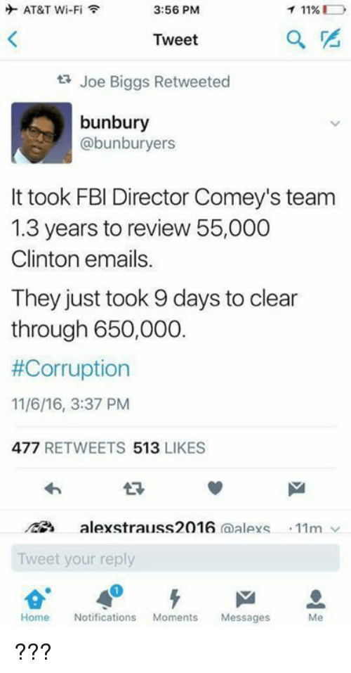 Biggly: AT&T Wi-Fi  T 11%  3:56 PM  Tweet  ta Joe Biggs Retweeted  bunbury  abunburyers  It took FBI Director Comey's team  1.3 years to review 55,000  Clinton emails.  They just took 9 days to clear  through 650,000  #Corruption  11/6/16, 3:37 PM  477  RETWEETS  513  LIKES  alexstrauss 2016  (a  alleys 11m  Tweet your reply  Me  Home  Notifications  Moments Messages ???