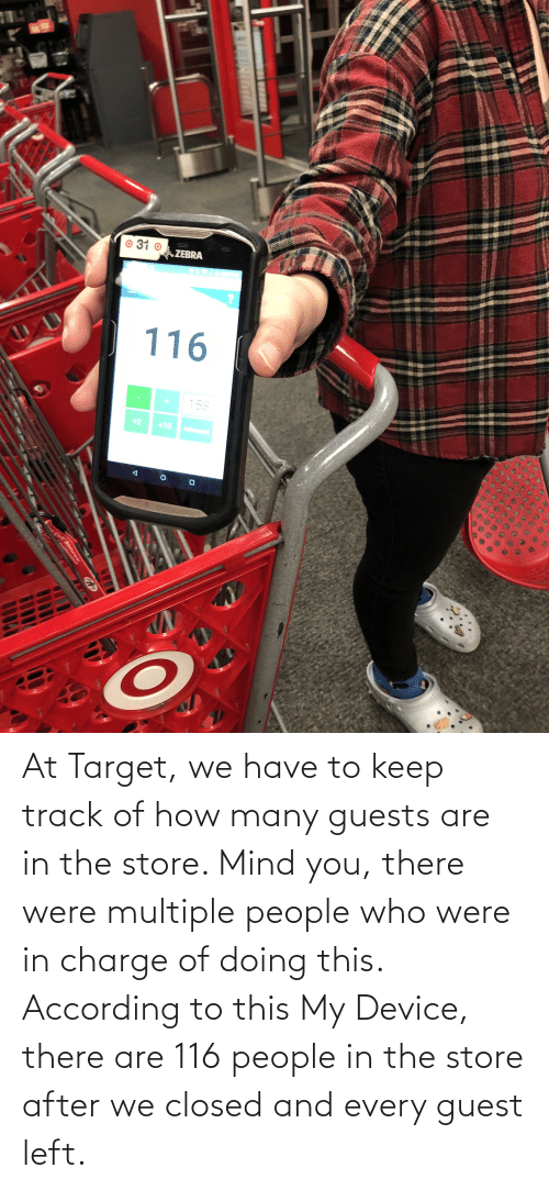 Guest: At Target, we have to keep track of how many guests are in the store. Mind you, there were multiple people who were in charge of doing this. According to this My Device, there are 116 people in the store after we closed and every guest left.