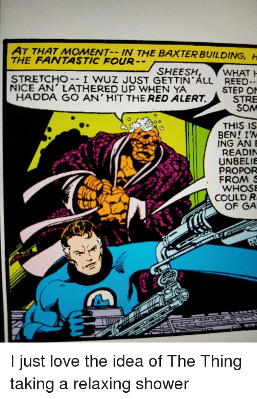 baxter: AT THAT MOMENT IN THE  THE FANTASTIC FOUR  BAXTER BUILDING,  SHEESH  STRETCHO-- I WUZ JUST GETTIN ALL REED  NICE AN' LATHERED UP WHEN YA  STEP O  STRE  SOM  HADDA GO AN' HIT THE RED ALERT.  THIS IS  BEN! IA  ING ANE  READIN  UNBELIE  PROPOR  FROMS  WHOS  COULD R  OF GA I just love the idea of The Thing taking a relaxing shower